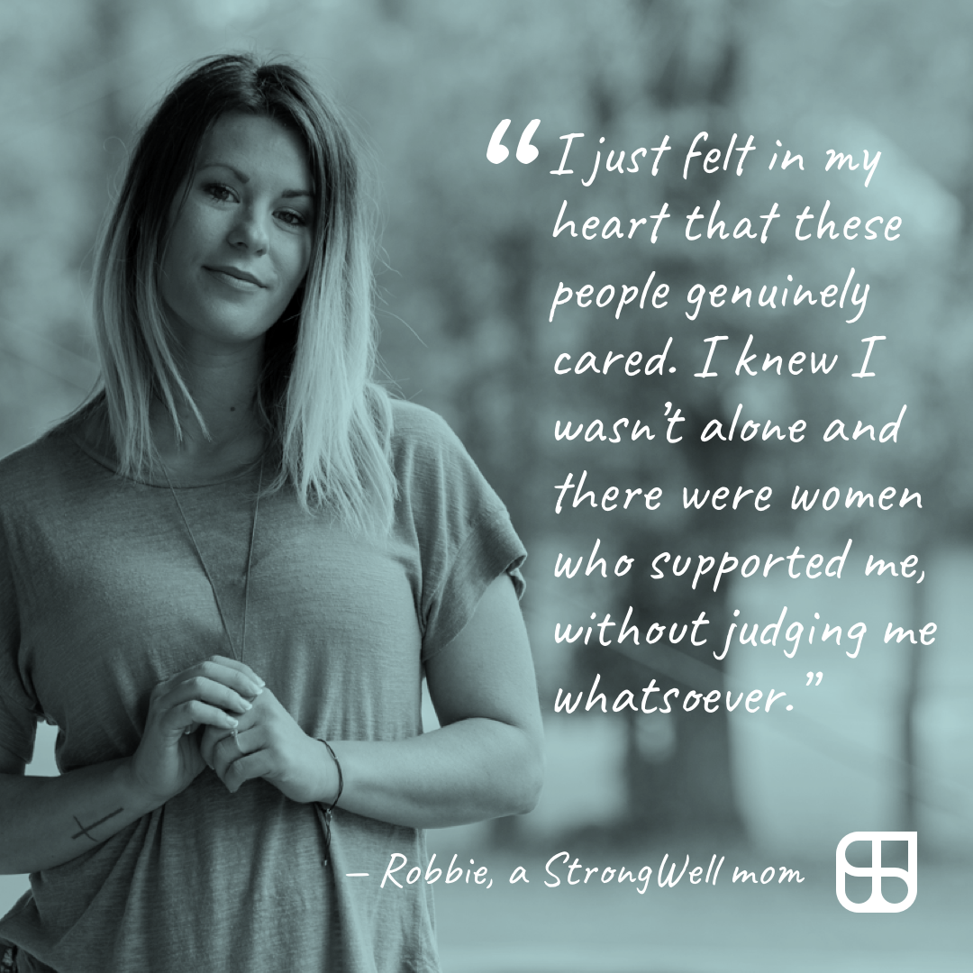 """StrongWell mom quote, """"I just felt in my heart that these people genuinely cared. I knew I wasn't alone and there were women who supported me without judging me whatsoever."""" - Robbie"""